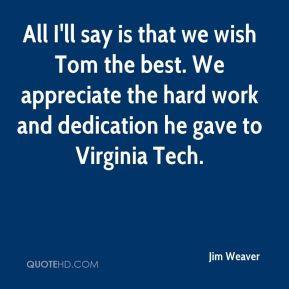 Jim Weaver  - All I'll say is that we wish Tom the best. We appreciate the hard work and dedication he gave to Virginia Tech.