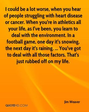Jim Weaver  - I could be a lot worse, when you hear of people struggling with heart disease or cancer. When you're in athletics all your life, as I've been, you learn to deal with the environment. In a football game, one day it's snowing, the next day it's raining. ... You've got to deal with all those factors. That's just rubbed off on my life.
