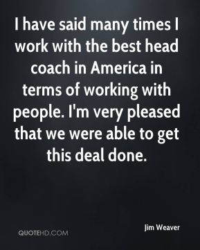 Jim Weaver  - I have said many times I work with the best head coach in America in terms of working with people. I'm very pleased that we were able to get this deal done.