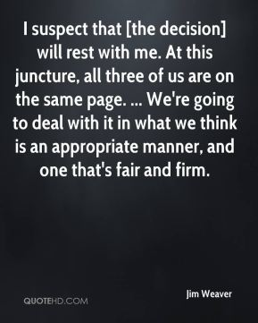 Jim Weaver  - I suspect that [the decision] will rest with me. At this juncture, all three of us are on the same page. ... We're going to deal with it in what we think is an appropriate manner, and one that's fair and firm.
