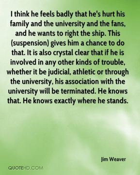 Jim Weaver  - I think he feels badly that he's hurt his family and the university and the fans, and he wants to right the ship. This (suspension) gives him a chance to do that. It is also crystal clear that if he is involved in any other kinds of trouble, whether it be judicial, athletic or through the university, his association with the university will be terminated. He knows that. He knows exactly where he stands.
