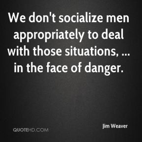 Jim Weaver  - We don't socialize men appropriately to deal with those situations, ... in the face of danger.