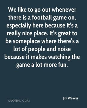 Jim Weaver  - We like to go out whenever there is a football game on, especially here because it's a really nice place. It's great to be someplace where there's a lot of people and noise because it makes watching the game a lot more fun.
