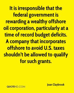 It is irresponsible that the federal government is rewarding a wealthy offshore oil corporation, particularly at a time of record budget deficits. A company that incorporates offshore to avoid U.S. taxes shouldn't be allowed to qualify for such grants.