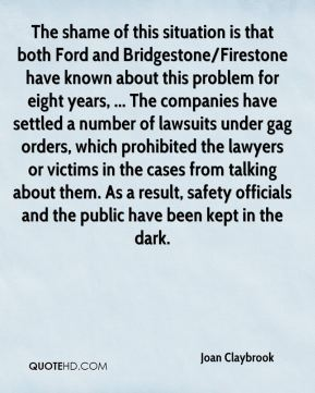 The shame of this situation is that both Ford and Bridgestone/Firestone have known about this problem for eight years, ... The companies have settled a number of lawsuits under gag orders, which prohibited the lawyers or victims in the cases from talking about them. As a result, safety officials and the public have been kept in the dark.
