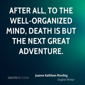 After all, to the well-organized mind, death is but the next great adventure.