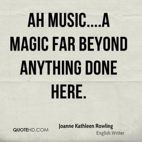 Joanne Kathleen Rowling  - Ah music....a magic far beyond anything done here.