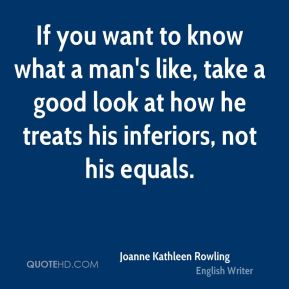 Joanne Kathleen Rowling  - If you want to know what a man's like, take a good look at how he treats his inferiors, not his equals.