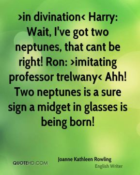 Joanne Kathleen Rowling  - >in divination< Harry: Wait, I've got two neptunes, that cant be right! Ron: >imitating professor trelwany< Ahh! Two neptunes is a sure sign a midget in glasses is being born!