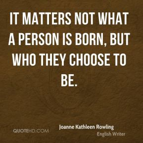 It matters not what a person is born, but who they choose to be.