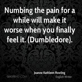 Numbing the pain for a while will make it worse when you finally feel it. (Dumbledore).