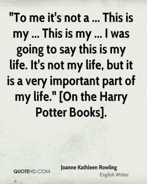 """""""To me it's not a ... This is my ... This is my ... I was going to say this is my life. It's not my life, but it is a very important part of my life."""" [On the Harry Potter Books]."""