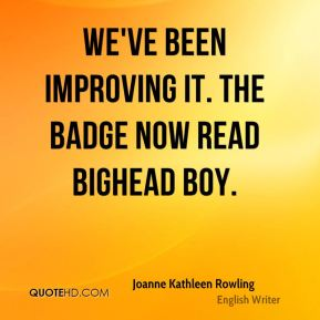 Joanne Kathleen Rowling  - We've been improving it. The badge now read Bighead Boy.