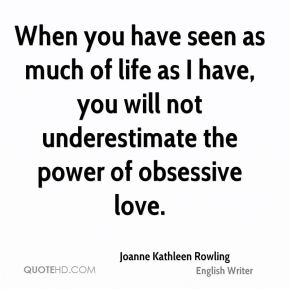 When you have seen as much of life as I have, you will not underestimate the power of obsessive love.