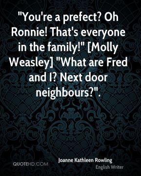 """Joanne Kathleen Rowling  - """"You're a prefect? Oh Ronnie! That's everyone in the family!"""" [Molly Weasley] """"What are Fred and I? Next door neighbours?""""."""