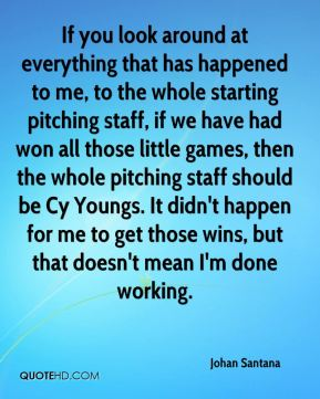 If you look around at everything that has happened to me, to the whole starting pitching staff, if we have had won all those little games, then the whole pitching staff should be Cy Youngs. It didn't happen for me to get those wins, but that doesn't mean I'm done working.