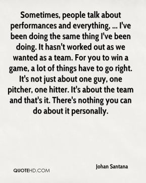 Sometimes, people talk about performances and everything, ... I've been doing the same thing I've been doing. It hasn't worked out as we wanted as a team. For you to win a game, a lot of things have to go right. It's not just about one guy, one pitcher, one hitter. It's about the team and that's it. There's nothing you can do about it personally.