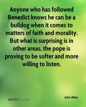 John Allen  - Anyone who has followed Benedict knows he can be a bulldog when it comes to matters of faith and morality. But what is surprising is in other areas, the pope is proving to be softer and more willing to listen.