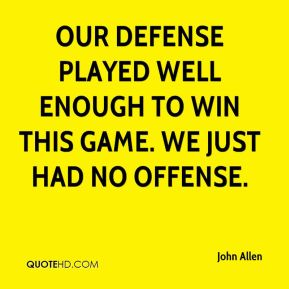 John Allen  - Our defense played well enough to win this game. We just had no offense.
