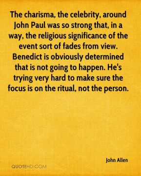 John Allen  - The charisma, the celebrity, around John Paul was so strong that, in a way, the religious significance of the event sort of fades from view. Benedict is obviously determined that is not going to happen. He's trying very hard to make sure the focus is on the ritual, not the person.