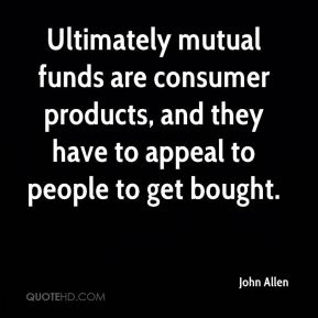 John Allen  - Ultimately mutual funds are consumer products, and they have to appeal to people to get bought.