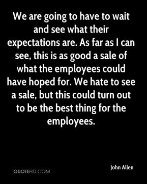 John Allen  - We are going to have to wait and see what their expectations are. As far as I can see, this is as good a sale of what the employees could have hoped for. We hate to see a sale, but this could turn out to be the best thing for the employees.