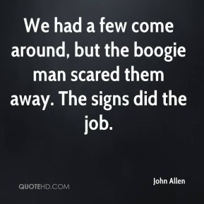 John Allen  - We had a few come around, but the boogie man scared them away. The signs did the job.