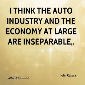I think the auto industry and the economy at large are inseparable.