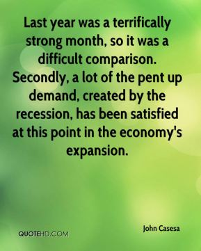 Last year was a terrifically strong month, so it was a difficult comparison. Secondly, a lot of the pent up demand, created by the recession, has been satisfied at this point in the economy's expansion.