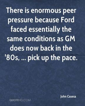 There is enormous peer pressure because Ford faced essentially the same conditions as GM does now back in the '80s, ... pick up the pace.