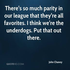 John Chaney  - There's so much parity in our league that they're all favorites. I think we're the underdogs. Put that out there.