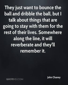 John Chaney  - They just want to bounce the ball and dribble the ball, but I talk about things that are going to stay with them for the rest of their lives. Somewhere along the line, it will reverberate and they'll remember it.