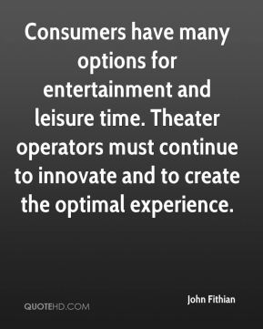 Consumers have many options for entertainment and leisure time. Theater operators must continue to innovate and to create the optimal experience.