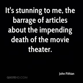 John Fithian  - It's stunning to me, the barrage of articles about the impending death of the movie theater.