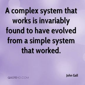 John Gall  - A complex system that works is invariably found to have evolved from a simple system that worked.
