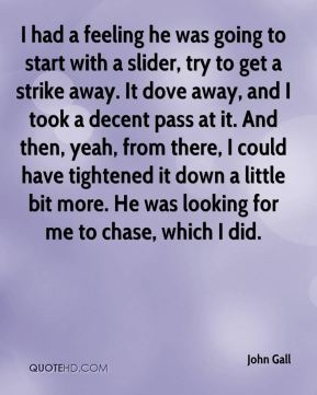 John Gall  - I had a feeling he was going to start with a slider, try to get a strike away. It dove away, and I took a decent pass at it. And then, yeah, from there, I could have tightened it down a little bit more. He was looking for me to chase, which I did.