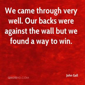 John Gall  - We came through very well. Our backs were against the wall but we found a way to win.