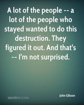 John Gibson  - A lot of the people -- a lot of the people who stayed wanted to do this destruction. They figured it out. And that's -- I'm not surprised.
