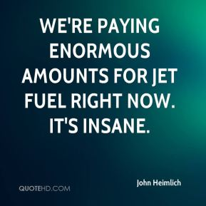 We're paying enormous amounts for jet fuel right now. It's insane.