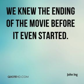 John Ing  - We knew the ending of the movie before it even started.
