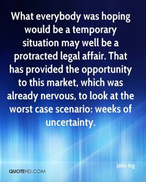 John Ing  - What everybody was hoping would be a temporary situation may well be a protracted legal affair. That has provided the opportunity to this market, which was already nervous, to look at the worst case scenario: weeks of uncertainty.