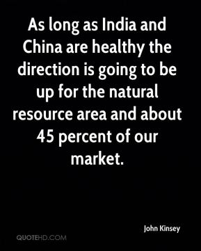 John Kinsey  - As long as India and China are healthy the direction is going to be up for the natural resource area and about 45 percent of our market.