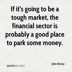 John Kinsey  - If it's going to be a tough market, the financial sector is probably a good place to park some money.