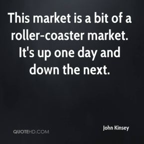 John Kinsey  - This market is a bit of a roller-coaster market. It's up one day and down the next.