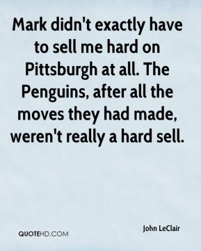 John LeClair  - Mark didn't exactly have to sell me hard on Pittsburgh at all. The Penguins, after all the moves they had made, weren't really a hard sell.