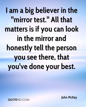 John McKay  - I am a big believer in the ''mirror test.'' All that matters is if you can look in the mirror and honestly tell the person you see there, that you've done your best.