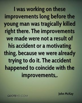 I was working on these improvements long before the young man was tragically killed right there. The improvements we made were not a result of his accident or a motivating thing, because we were already trying to do it. The accident happened to coincide with the improvements.