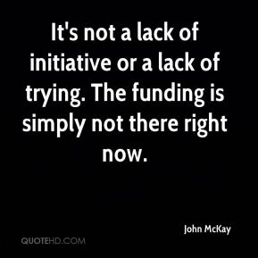 It's not a lack of initiative or a lack of trying. The funding is simply not there right now.