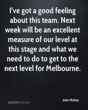 I've got a good feeling about this team. Next week will be an excellent measure of our level at this stage and what we need to do to get to the next level for Melbourne.