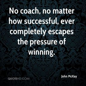 John McKay  - No coach, no matter how successful, ever completely escapes the pressure of winning.